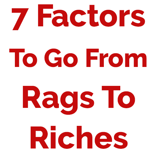 7 Factors To Go From Rags To Riches